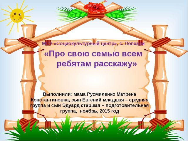 Выполнили: мама Русмиленко Матрена Константиновна, сын Евгений младшая – сред...