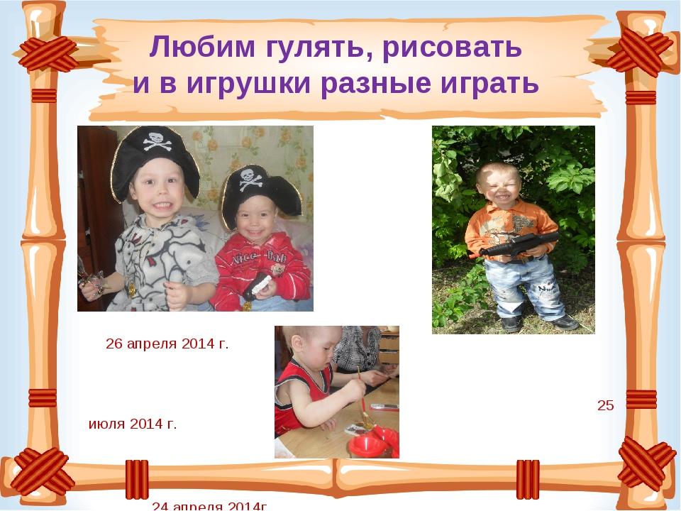 Любим гулять, рисовать и в игрушки разные играть 26 апреля 2014 г. 25 июля 20...