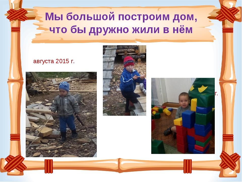 Мы большой построим дом, что бы дружно жили в нём 6 августа 2015 г. На стройк...