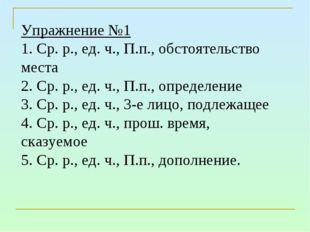 Упражнение №1 1. Ср. р., ед. ч., П.п., обстоятельство места 2. Ср. р., ед. ч.
