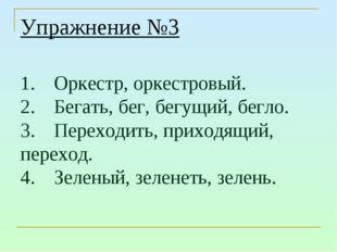 Упражнение №3 1.Оркестр, оркестровый. 2.Бегать, бег, бегущий, бегло. 3.Пер