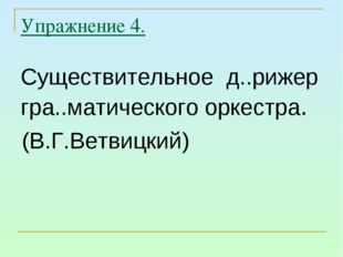 Упражнение 4. Существительное д..рижер гра..матического оркестра. (В.Г.Ветвиц