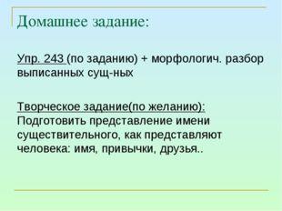 Домашнее задание: Упр. 243 (по заданию) + морфологич. разбор выписанных сущ-н