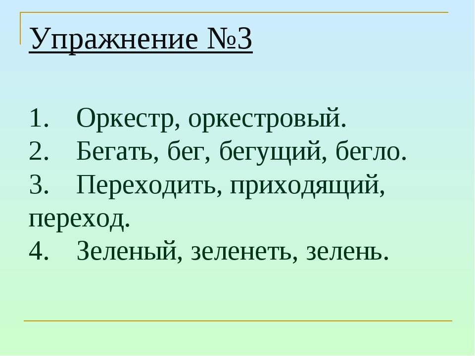 Упражнение №3 1.Оркестр, оркестровый. 2.Бегать, бег, бегущий, бегло. 3.Пер...