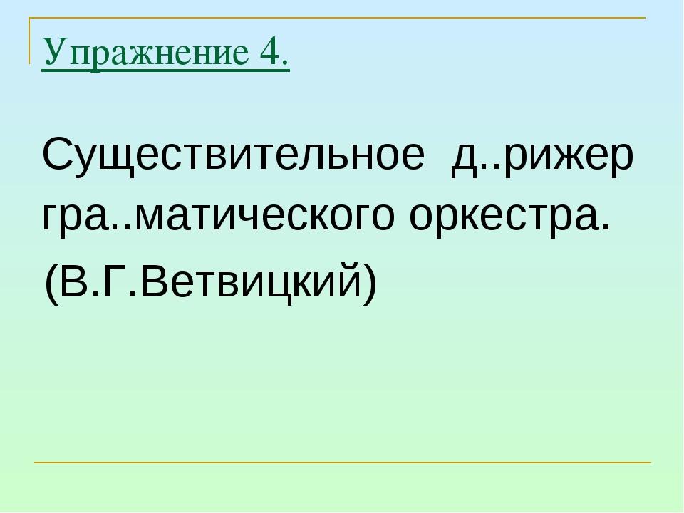 Упражнение 4. Существительное д..рижер гра..матического оркестра. (В.Г.Ветвиц...