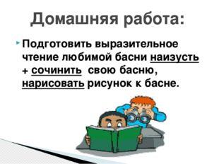 Подготовить выразительное чтение любимой басни наизусть + сочинить свою басню
