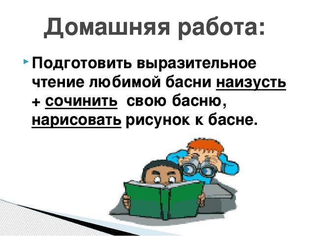 Подготовить выразительное чтение любимой басни наизусть + сочинить свою басню...