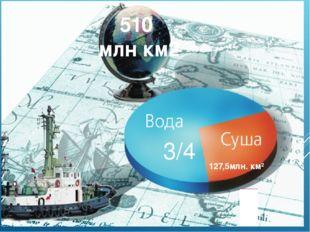 3/4 127,5млн. км² 510 млн км2