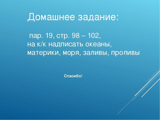 Домашнее задание: пар. 19, стр. 98 – 102, на к/к надписать океаны, материки,...