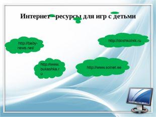 http://www.bukashka.ru http://baby-news.net/ Интернет –ресурсы для игр с дет