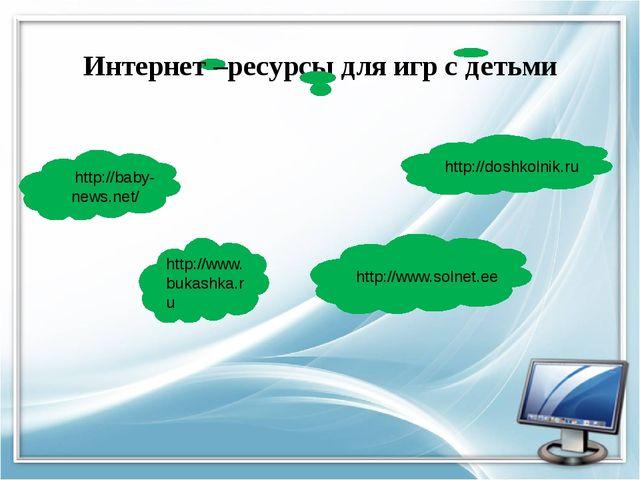 http://www.bukashka.ru http://baby-news.net/ Интернет –ресурсы для игр с дет...