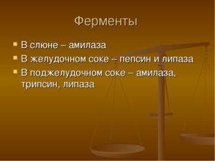 Ферменты В слюне – амилаза В желудочном соке – пепсин и липаза В поджелудочно