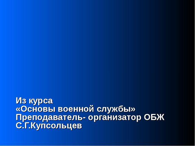Из курса «Основы военной службы» Преподаватель- организатор ОБЖ С.Г.Купсольцев