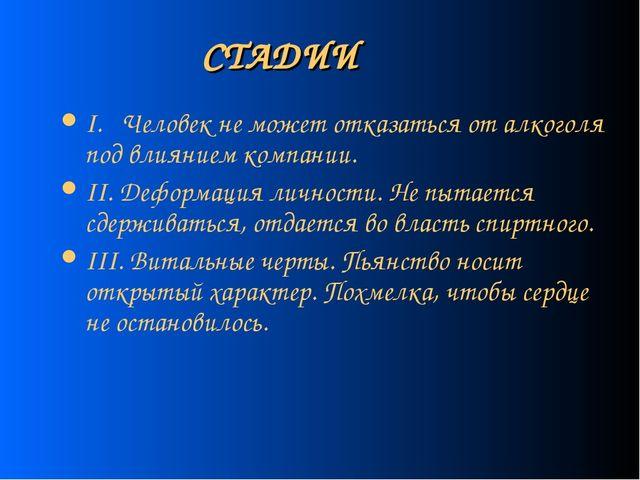 СТАДИИ I. Человек не может отказаться от алкоголя под влиянием компании. II....