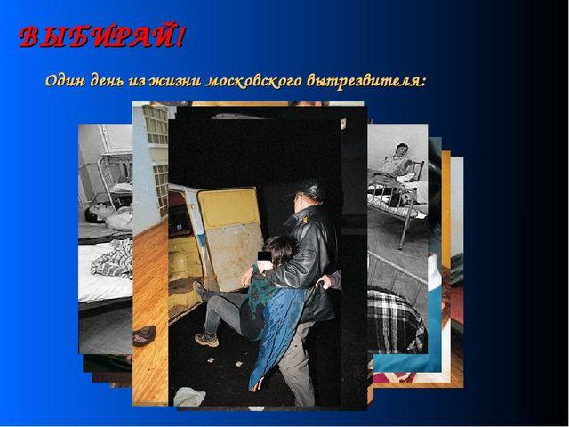 Один день из жизни московского вытрезвителя: ВЫБИРАЙ!