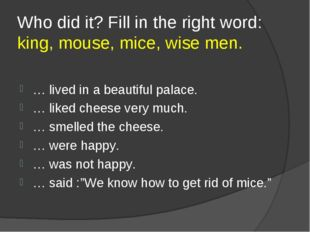 Who did it? Fill in the right word: king, mouse, mice, wise men. … lived in a