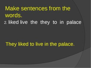Make sentences from the words. 2. liked live the they to in palace They liked