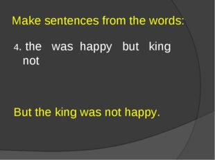 Make sentences from the words: 4. the was happy but king not But the king was