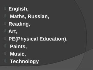 English, Maths, Russian, Reading, Art, PE(Physical Education), Paints, Music,