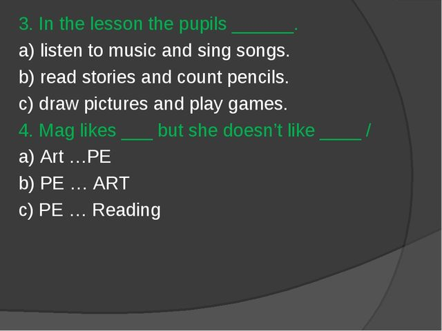 3. In the lesson the pupils ______. a) listen to music and sing songs. b) rea...