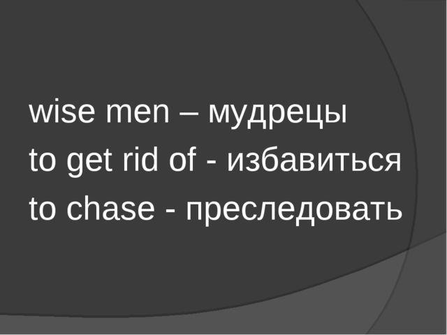 wise men – мудрецы to get rid of - избавиться to chase - преследовать