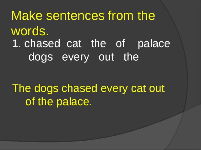 Make sentences from the words. 1. chased cat the of palace dogs every out the...