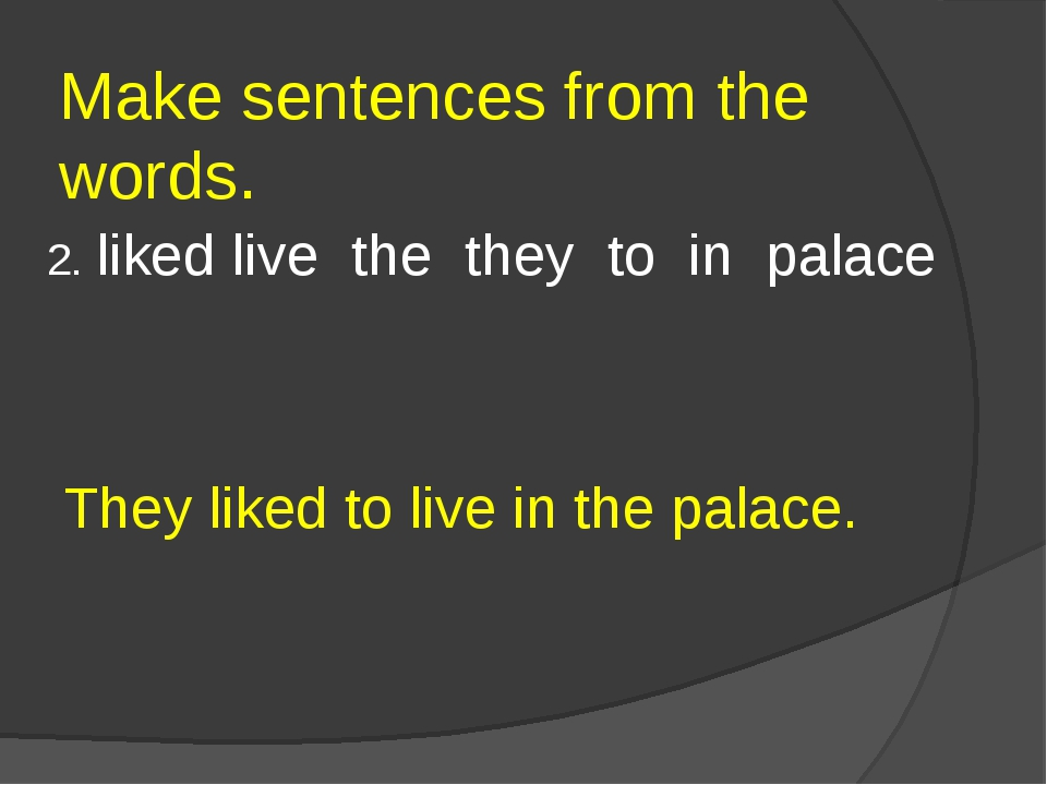 Make sentences from the words. 2. liked live the they to in palace They liked...