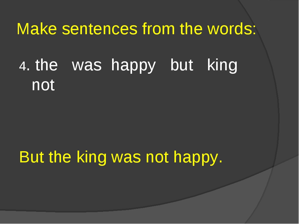 Make sentences from the words: 4. the was happy but king not But the king was...