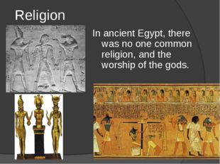 Religion In ancient Egypt, there was no one common religion, and the worship