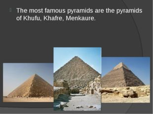 The most famous pyramids are the pyramids of Khufu, Khafre, Menkaure.