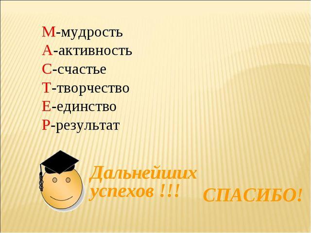 Дальнейших успехов !!! СПАСИБО! М-мудрость А-активность С-счастье Т-творчеств...