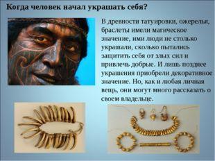 В древности татуировки, ожерелья, браслеты имели магическое значение, ими люд