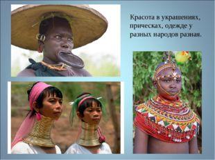 Красота в украшениях, прическах, одежде у разных народов разная.