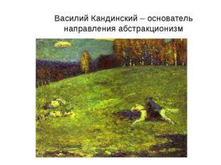 Василий Кандинский – основатель направления абстракционизм