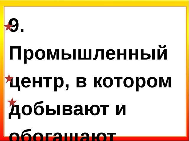 9. Промышленный центр, в котором добывают и обогащают железную руду: а) Кост...