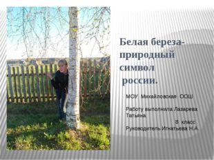 Белая береза- природный символ россии. МОУ Михайловская ООШ Работу выполнила