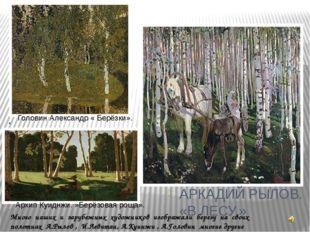 Много наших и зарубежных художников изображали березу на своих полотнах А.Рыл