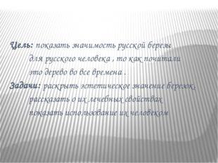 Цель: показать значимость русской березы для русского человека , то как почи