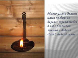 Много умели делать наши предки из берёзы; горела тогда в избе берёзовая лучин