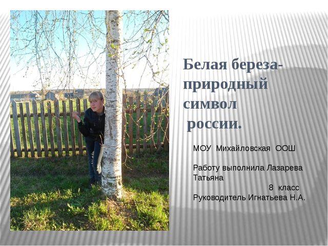 Белая береза- природный символ россии. МОУ Михайловская ООШ Работу выполнила...