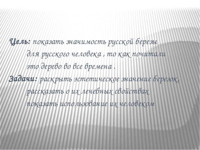 Цель: показать значимость русской березы для русского человека , то как почи...
