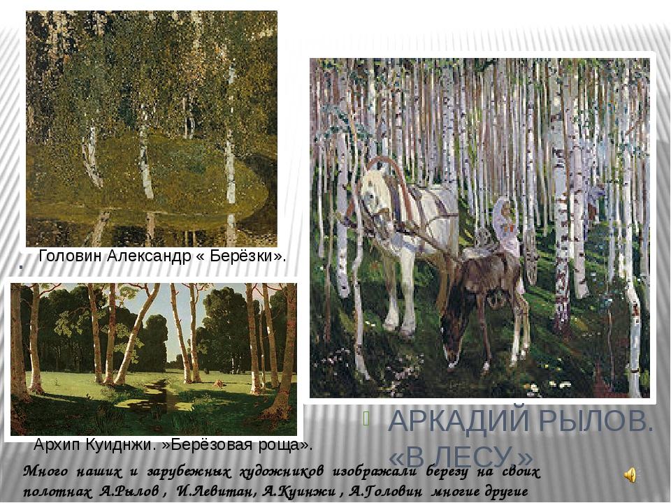 Много наших и зарубежных художников изображали березу на своих полотнах А.Рыл...