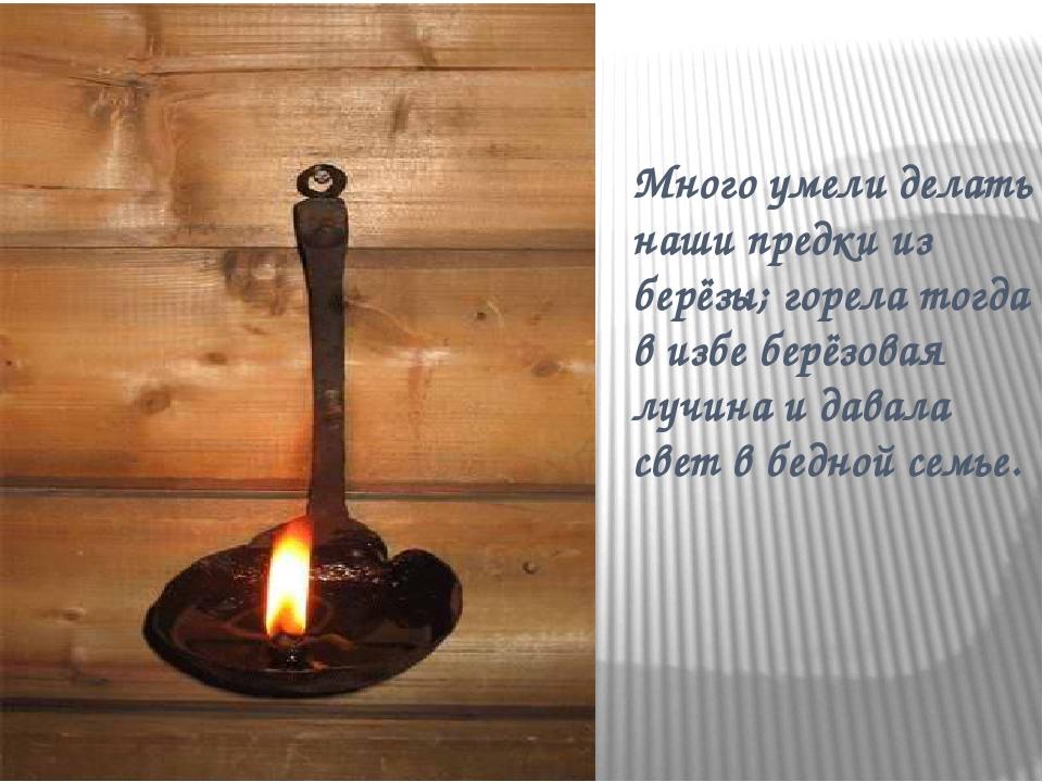 Много умели делать наши предки из берёзы; горела тогда в избе берёзовая лучин...