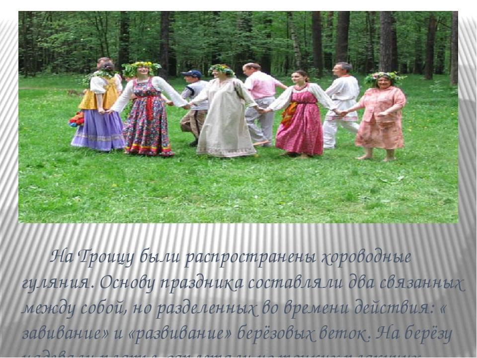 На Троицу были распространены хороводные гуляния. Основу праздника составлял...