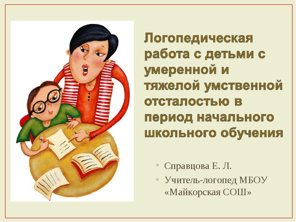 Справцова Е. Л. Учитель-логопед МБОУ «Майкорская СОШ»