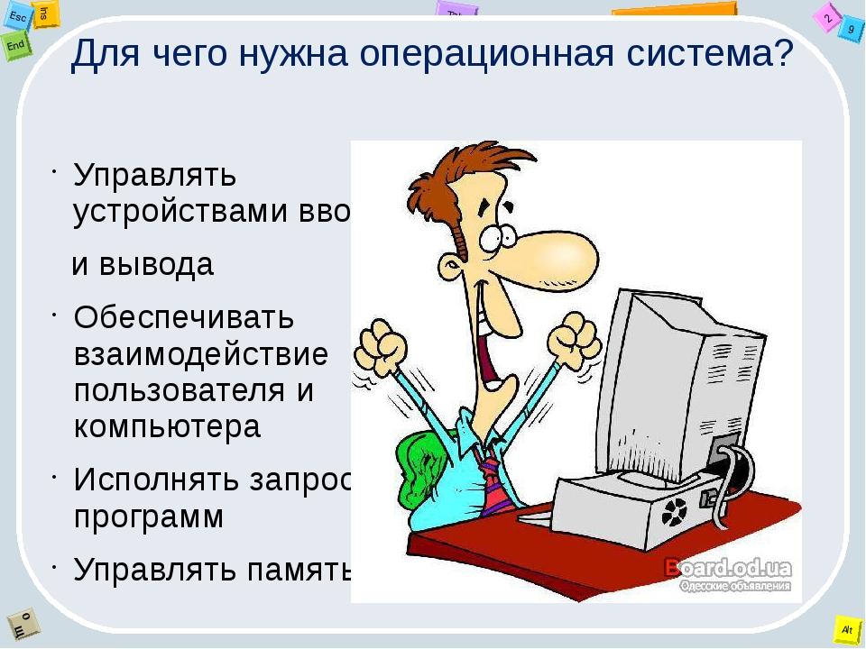 Для чего нужна операционная система? Управлять устройствами ввода и вывода Об...