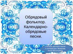 Обрядовый фольклор. Календарно-обрядовые песни. Учитель русского языка и лите