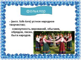 фольклор - (англ. folk-lore) устное народное творчество; совокупность верован
