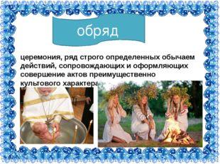 обряд церемония, ряд строго определенных обычаем действий, сопровождающих и о