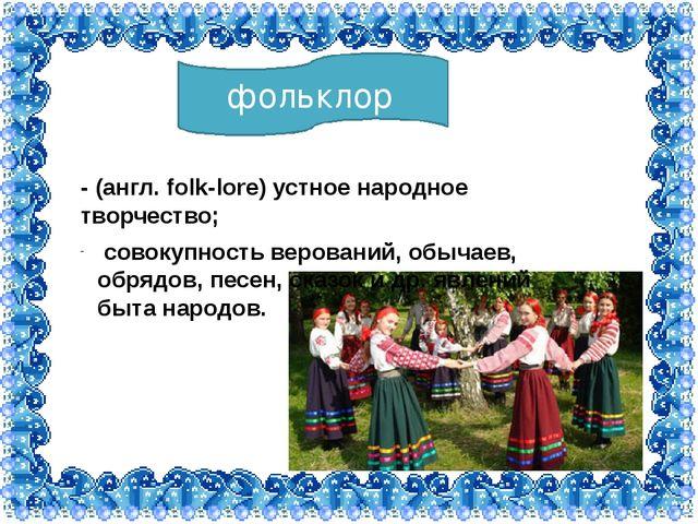 фольклор - (англ. folk-lore) устное народное творчество; совокупность верован...